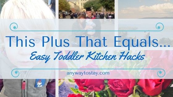 This Plus That Equals…. Easy Toddler Kitchen Hacks
